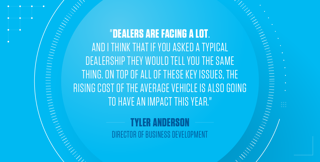 Dealers are facing a lot. And I think that if you asked a typical dealership they would tell you the same thing. On top of all of these key issues, the rising cost of the average vehicle is also going to have an impact this year.